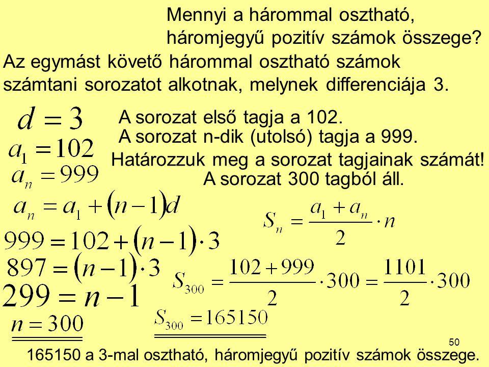 50 Mennyi a hárommal osztható, háromjegyű pozitív számok összege? Az egymást követő hárommal osztható számok számtani sorozatot alkotnak, melynek diff