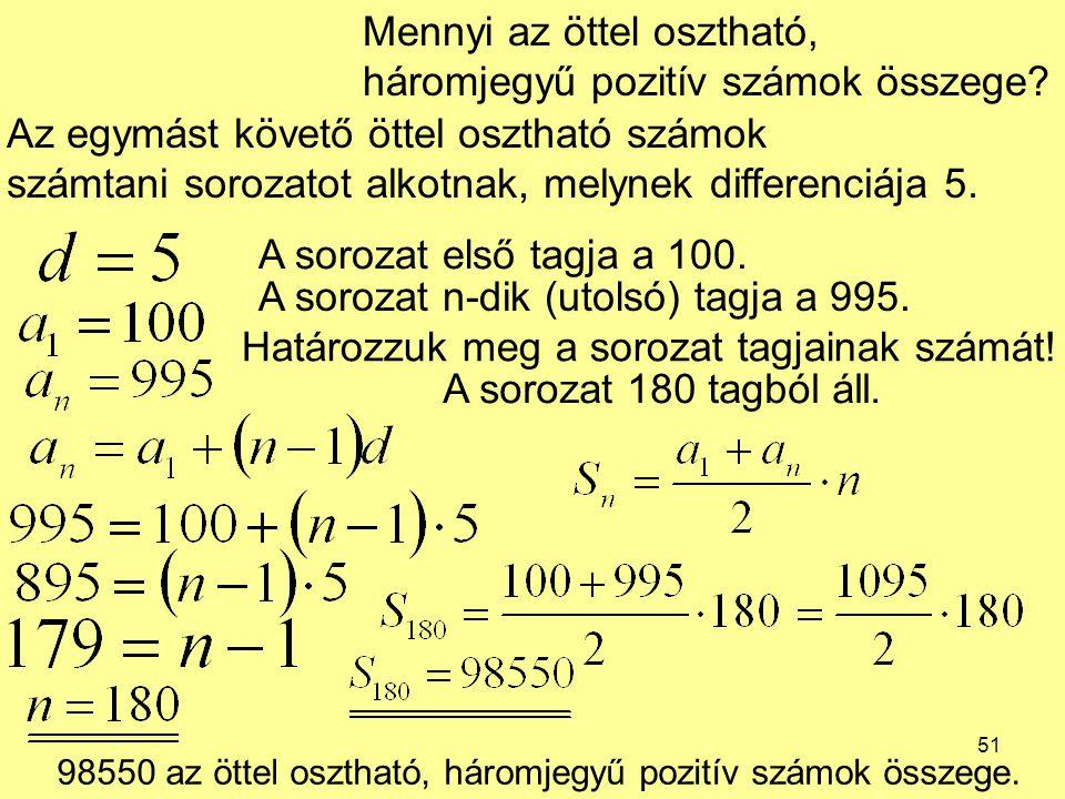 51 Mennyi az öttel osztható, háromjegyű pozitív számok összege? Az egymást követő öttel osztható számok számtani sorozatot alkotnak, melynek differenc