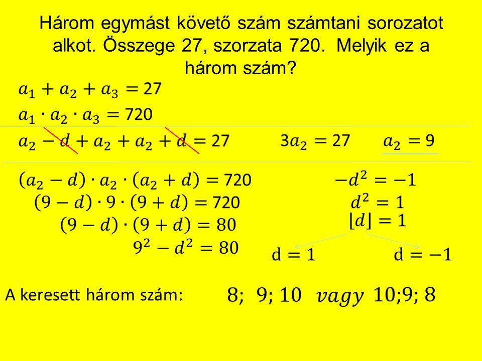 Három egymást követő szám számtani sorozatot alkot. Összege 27, szorzata 720. Melyik ez a három szám? A keresett három szám:
