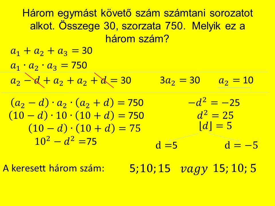 Három egymást követő szám számtani sorozatot alkot. Összege 30, szorzata 750. Melyik ez a három szám? A keresett három szám: 5;