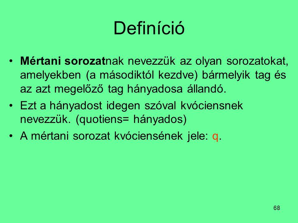 68 Definíció Mértani sorozatnak nevezzük az olyan sorozatokat, amelyekben (a másodiktól kezdve) bármelyik tag és az azt megelőző tag hányadosa állandó.
