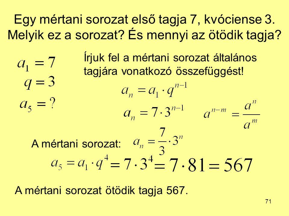 71 Egy mértani sorozat első tagja 7, kvóciense 3. Melyik ez a sorozat? És mennyi az ötödik tagja? Írjuk fel a mértani sorozat általános tagjára vonatk