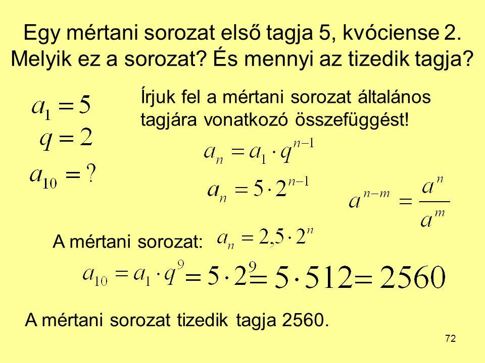 72 Egy mértani sorozat első tagja 5, kvóciense 2. Melyik ez a sorozat? És mennyi az tizedik tagja? Írjuk fel a mértani sorozat általános tagjára vonat