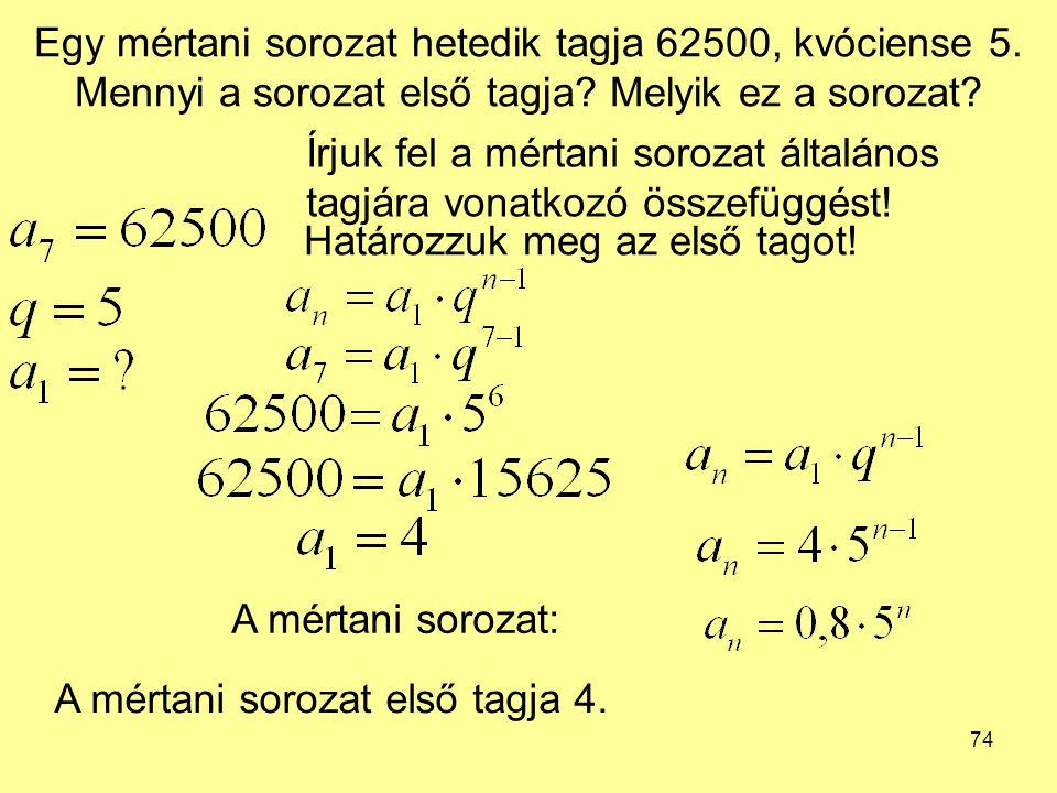 74 Egy mértani sorozat hetedik tagja 62500, kvóciense 5. Mennyi a sorozat első tagja? Melyik ez a sorozat? Írjuk fel a mértani sorozat általános tagjá