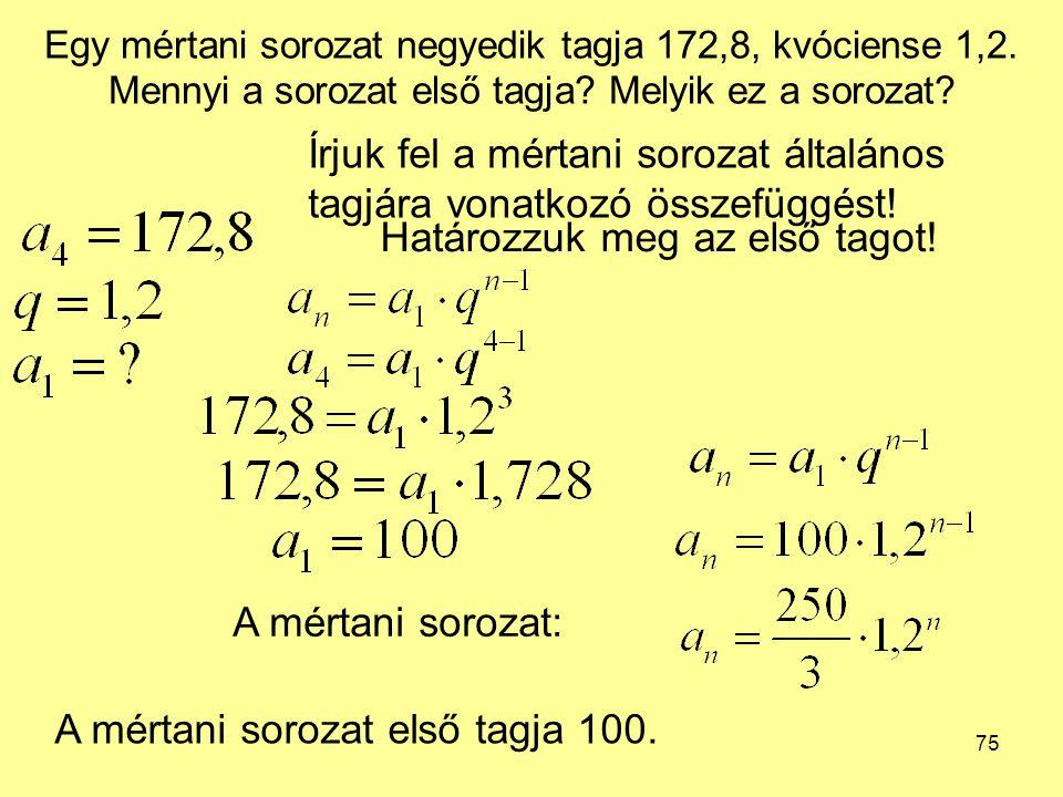75 Egy mértani sorozat negyedik tagja 172,8, kvóciense 1,2.