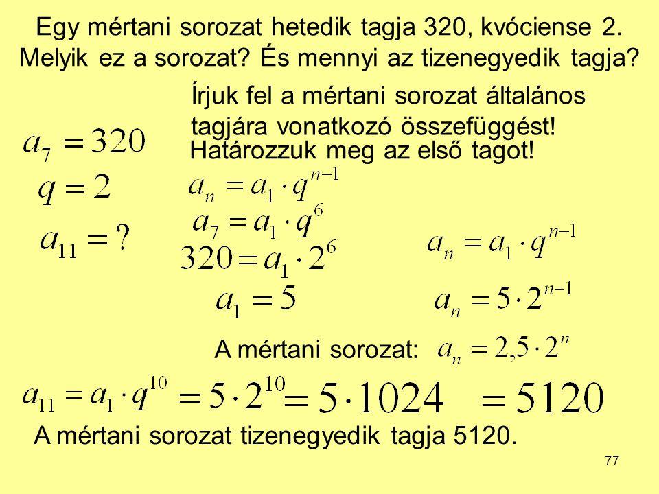 77 Egy mértani sorozat hetedik tagja 320, kvóciense 2. Melyik ez a sorozat? És mennyi az tizenegyedik tagja? Írjuk fel a mértani sorozat általános tag