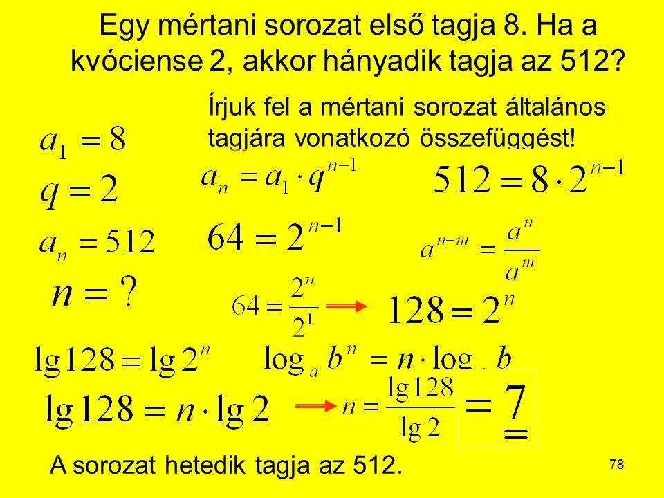 78 Egy mértani sorozat első tagja 8. Ha a kvóciense 2, akkor hányadik tagja az 512? Írjuk fel a mértani sorozat általános tagjára vonatkozó összefüggé