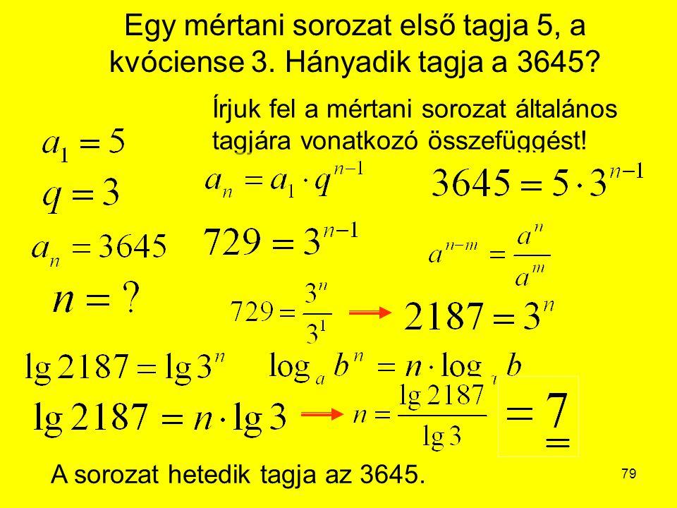 79 Egy mértani sorozat első tagja 5, a kvóciense 3. Hányadik tagja a 3645? Írjuk fel a mértani sorozat általános tagjára vonatkozó összefüggést! A sor