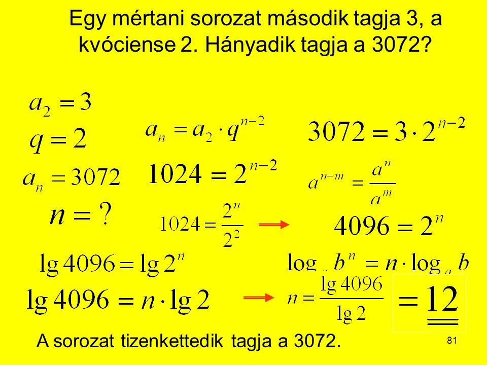 81 Egy mértani sorozat második tagja 3, a kvóciense 2. Hányadik tagja a 3072? A sorozat tizenkettedik tagja a 3072.