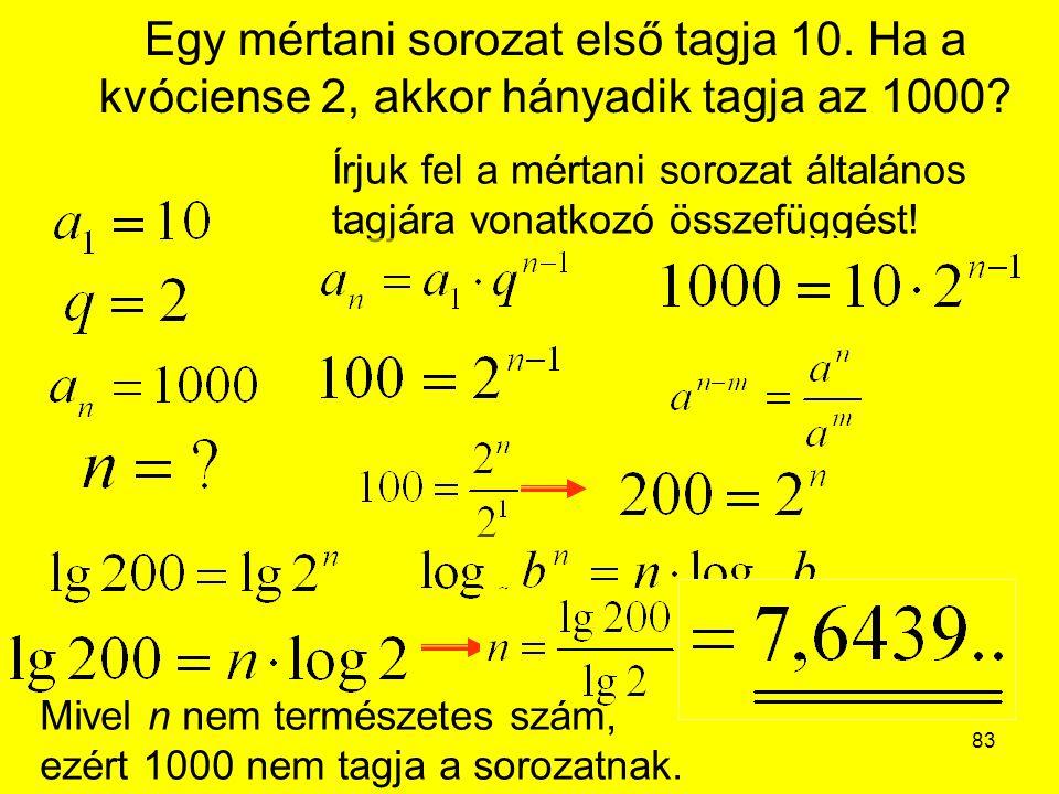 83 Egy mértani sorozat első tagja 10. Ha a kvóciense 2, akkor hányadik tagja az 1000? Írjuk fel a mértani sorozat általános tagjára vonatkozó összefüg
