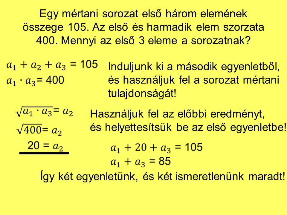 Egy mértani sorozat első három elemének összege 105. Az első és harmadik elem szorzata 400. Mennyi az első 3 eleme a sorozatnak? Induljunk ki a másodi