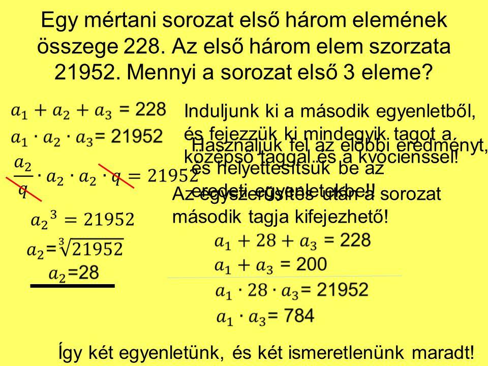 Egy mértani sorozat első három elemének összege 228. Az első három elem szorzata 21952. Mennyi a sorozat első 3 eleme? Induljunk ki a második egyenlet