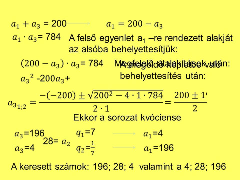 A felső egyenlet a 1 –re rendezett alakját az alsóba behelyettesítjük: Megfelelő átalakítások után: A megoldó képletbe való behelyettesítés után: Ekkor a sorozat kvóciense A keresett számok: 196; 28; 4 valamint a 4; 28; 196