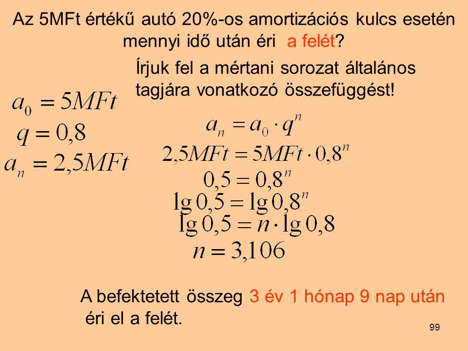 99 Az 5MFt értékű autó 20%-os amortizációs kulcs esetén mennyi idő után éri a felét? Írjuk fel a mértani sorozat általános tagjára vonatkozó összefügg