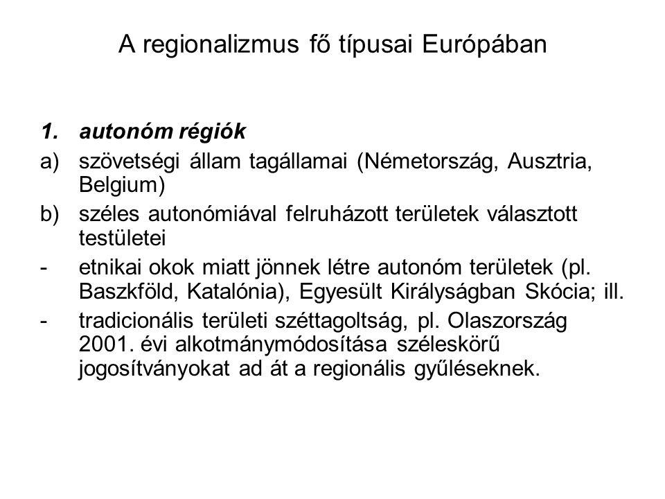 A regionalizmus fő típusai Európában 1.autonóm régiók a)szövetségi állam tagállamai (Németország, Ausztria, Belgium) b)széles autonómiával felruházott területek választott testületei -etnikai okok miatt jönnek létre autonóm területek (pl.