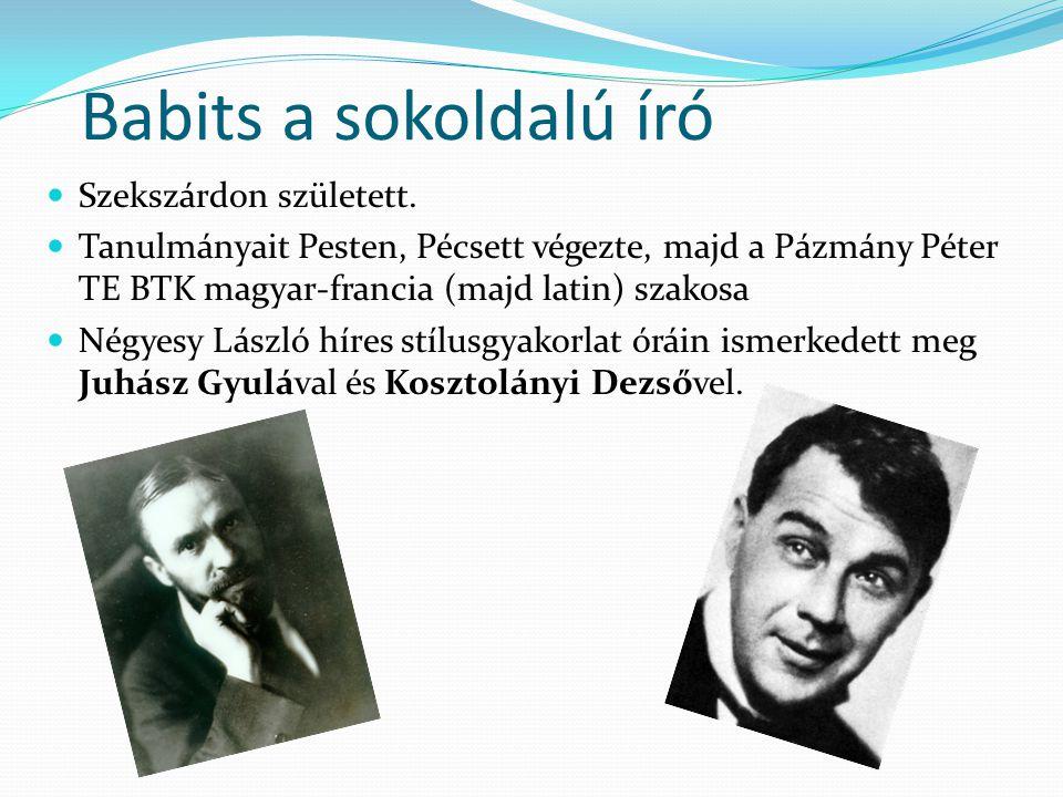 Babits a sokoldalú író Szekszárdon született. Tanulmányait Pesten, Pécsett végezte, majd a Pázmány Péter TE BTK magyar-francia (majd latin) szakosa Né