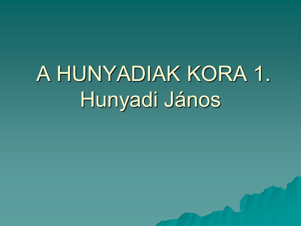 A HUNYADIAK KORA 1. Hunyadi János A HUNYADIAK KORA 1. Hunyadi János