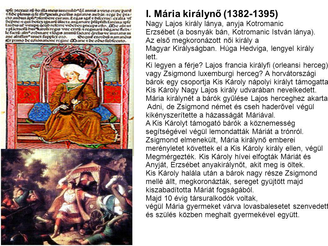 I. Mária királynő (1382-1395) Nagy Lajos király lánya, anyja Kotromanic Erzsébet (a bosnyák bán, Kotromanic István lánya). Az első megkoronázott női k