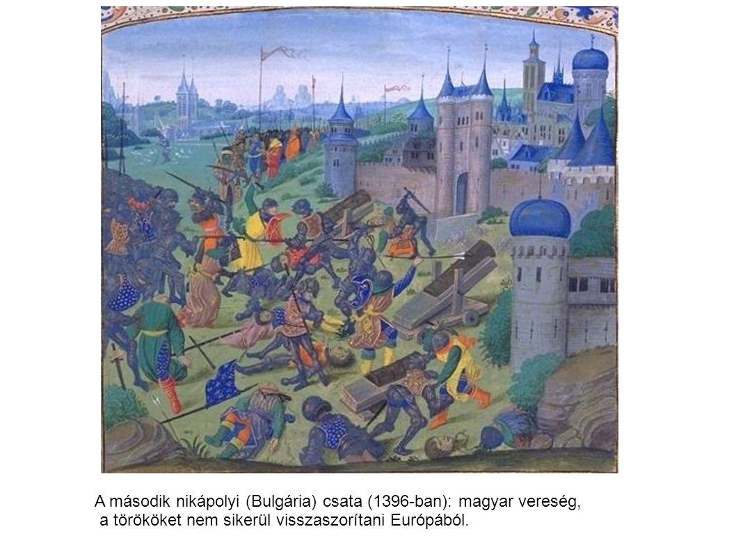 A második nikápolyi (Bulgária) csata (1396-ban): magyar vereség, a törököket nem sikerül visszaszorítani Európából.