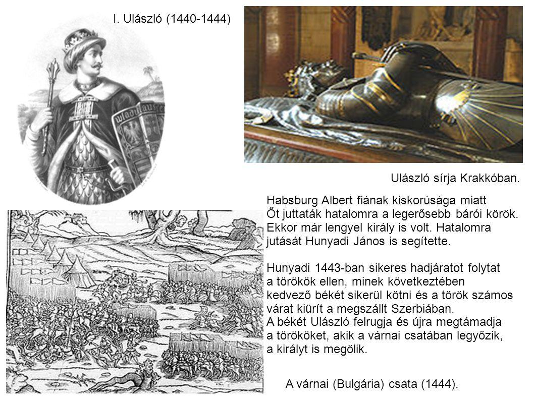 I. Ulászló (1440-1444) A várnai (Bulgária) csata (1444). Habsburg Albert fiának kiskorúsága miatt Őt juttaták hatalomra a legerősebb bárói körök. Ekko