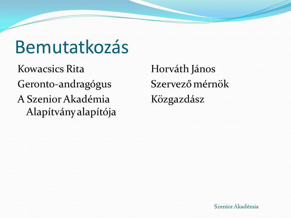 Bemutatkozás Kowacsics Rita Geronto-andragógus A Szenior Akadémia Alapítvány alapítója Horváth János Szervező mérnök Közgazdász Szenior Akadémia