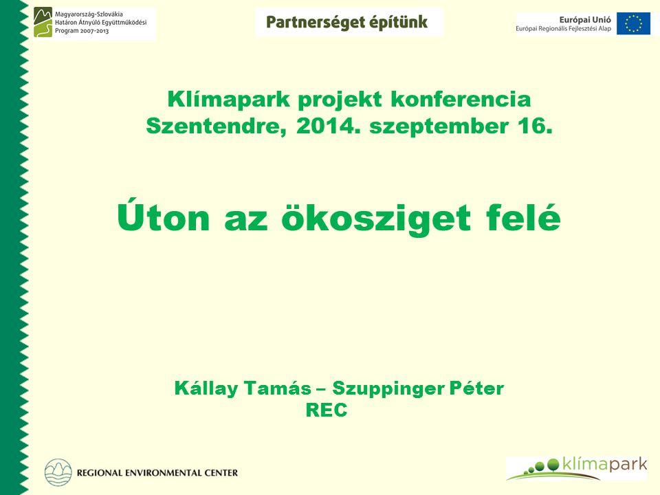 Klímapark projekt konferencia Szentendre, 2014. szeptember 16. Úton az ökosziget felé Kállay Tamás – Szuppinger Péter REC