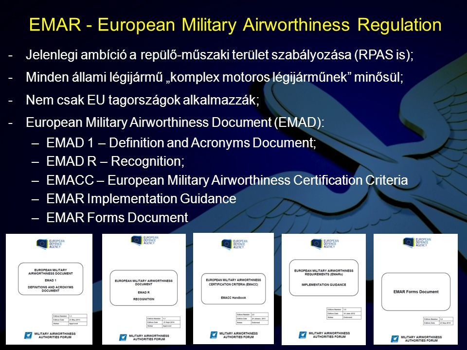 -European Military Airworthiness Requirements (EMAR): –EMAR 21 – Certification of Miltary Aircraft and Related Products, Parts and Appliances, and Design and Production Organizations; –EMAR 66 – Military Aircraft Maintenance Licensing; –EMAR 145 – Requriments for Maintenance Organisations; –EMAR 147 – Aircraft Maintenance Training Organisations; –EMAR M – Continous Airworthiness Management Organization (CAMO) – kidolgozás alatt; -Alkalmazási segédletek: AMC&GM – Acceptable Means of Compliance & Guidance Material.