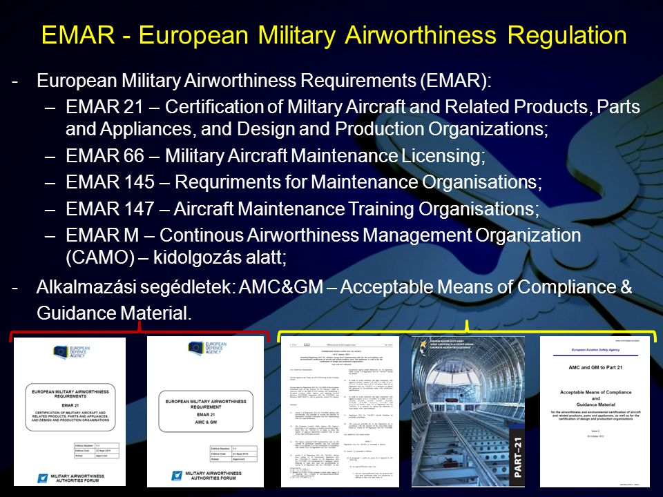 -European Military Airworthiness Requirements (EMAR): –EMAR 21 – Certification of Miltary Aircraft and Related Products, Parts and Appliances, and Des