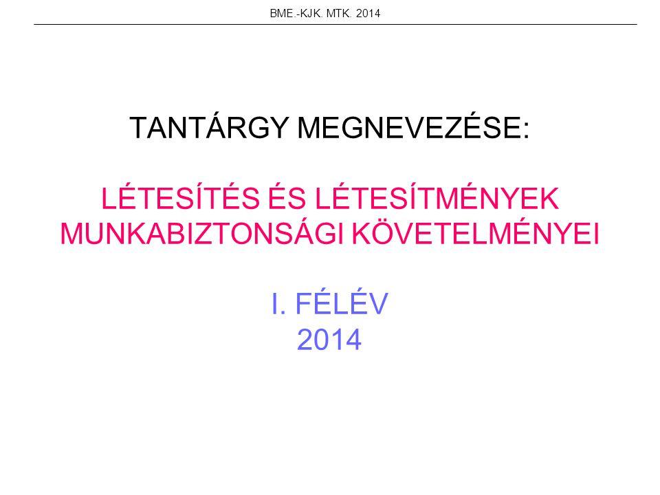 TANTÁRGY MEGNEVEZÉSE: LÉTESÍTÉS ÉS LÉTESÍTMÉNYEK MUNKABIZTONSÁGI KÖVETELMÉNYEI I. FÉLÉV 2014 BME.-KJK. MTK. 2014