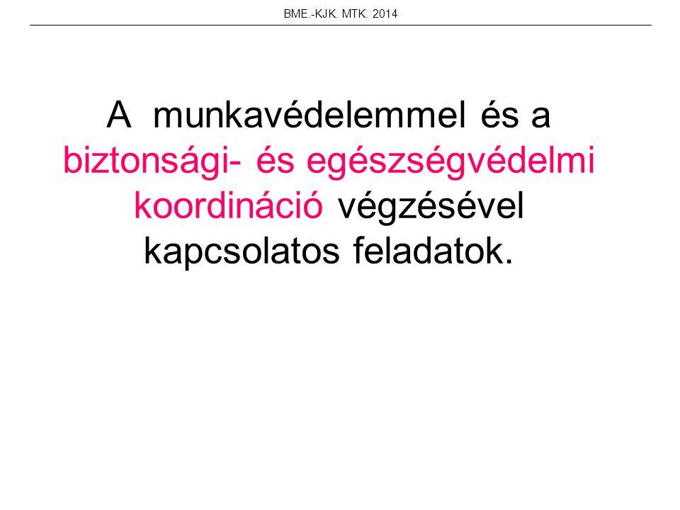 A munkavédelemmel és a biztonsági- és egészségvédelmi koordináció végzésével kapcsolatos feladatok. BME.-KJK. MTK. 2014