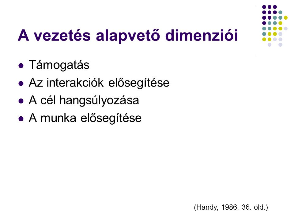 A vezetés alapvető dimenziói Támogatás Az interakciók elősegítése A cél hangsúlyozása A munka elősegítése (Handy, 1986, 36. old.)