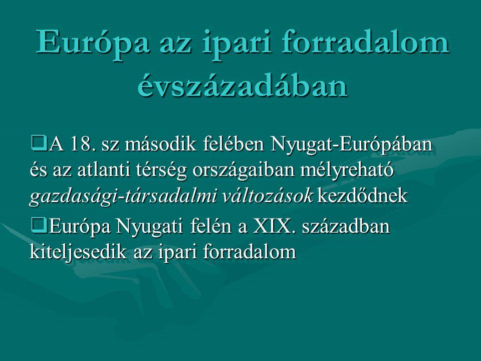 Európa az ipari forradalom évszázadában  A 18. sz második felében Nyugat-Európában és az atlanti térség országaiban mélyreható gazdasági-társadalmi v