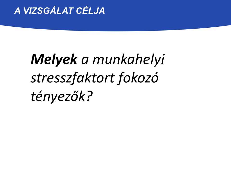 A VIZSGÁLAT CÉLJA Melyek a munkahelyi stresszfaktort fokozó tényezők?