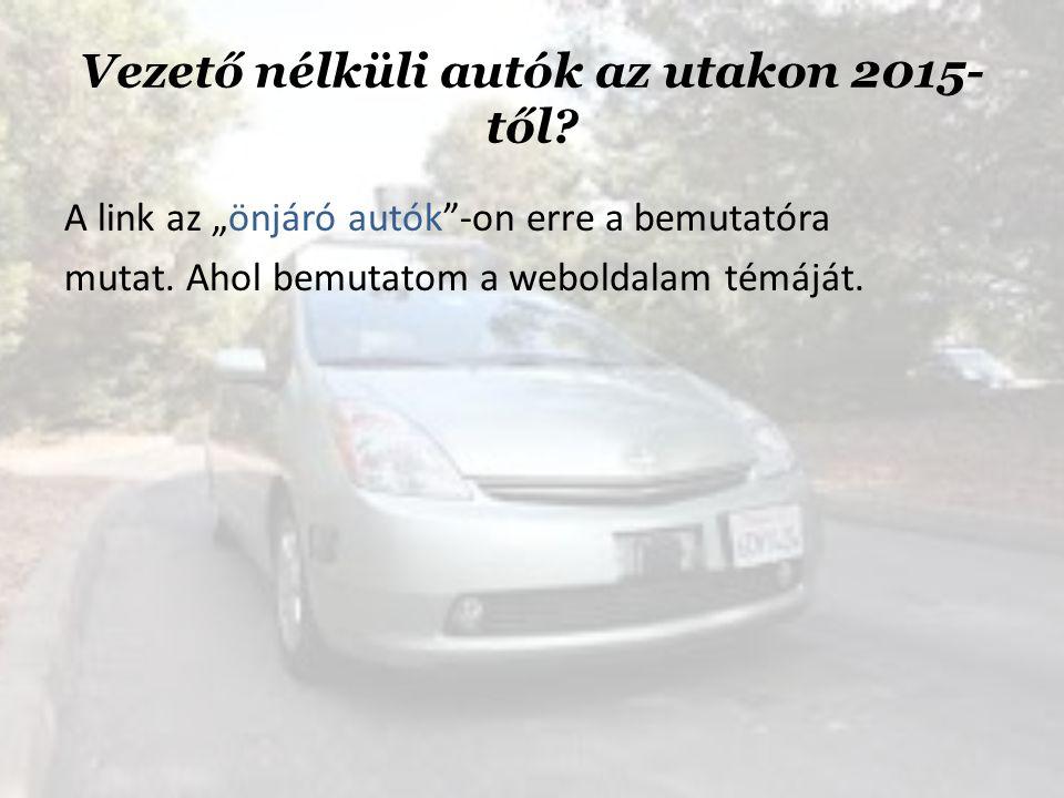 """Vezető nélküli autók az utakon 2015- től.A link az """"önjáró autók -on erre a bemutatóra mutat."""