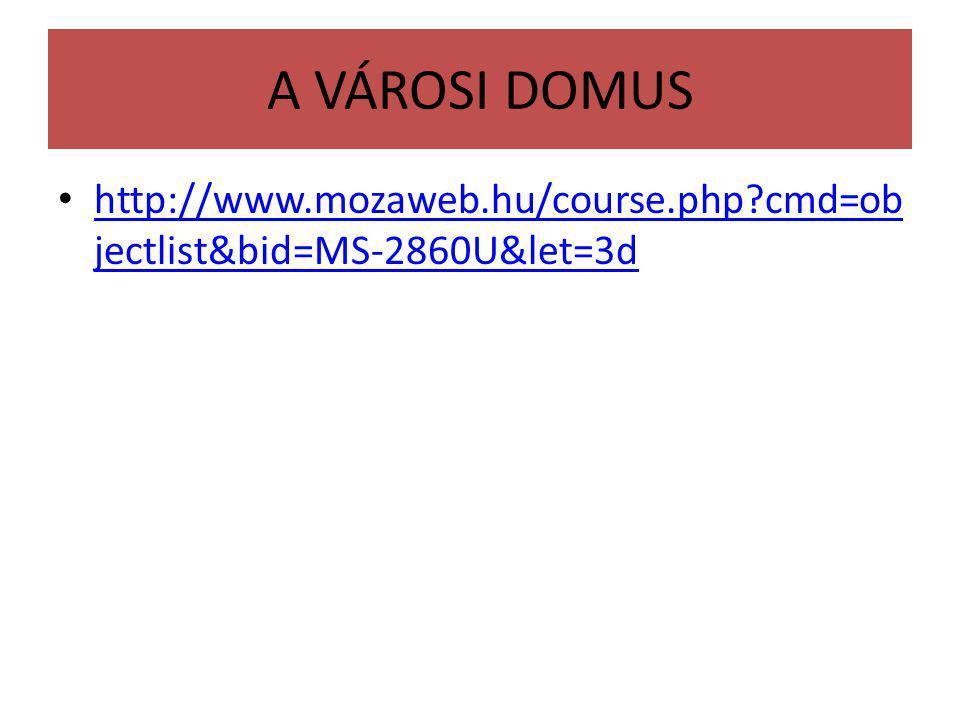 A VÁROSI DOMUS http://www.mozaweb.hu/course.php?cmd=ob jectlist&bid=MS-2860U&let=3d http://www.mozaweb.hu/course.php?cmd=ob jectlist&bid=MS-2860U&let=