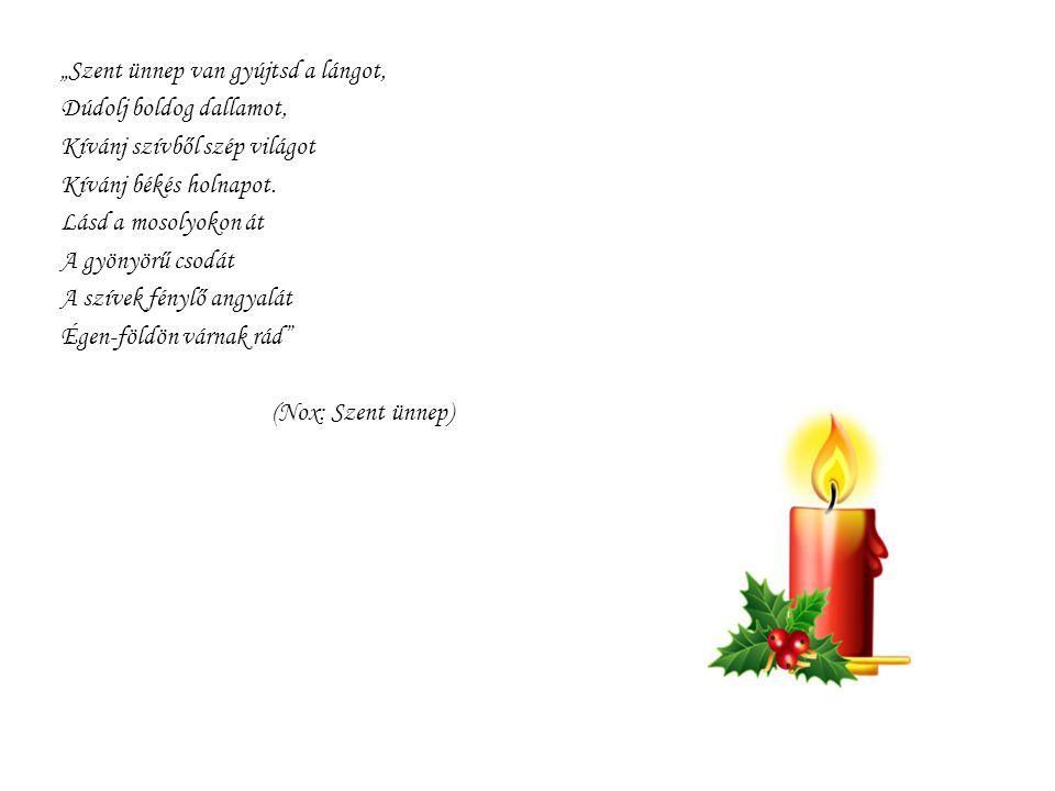 """""""Szent ünnep van gyújtsd a lángot, Dúdolj boldog dallamot, Kívánj szívből szép világot Kívánj békés holnapot. Lásd a mosolyokon át A gyönyörű csodát A"""