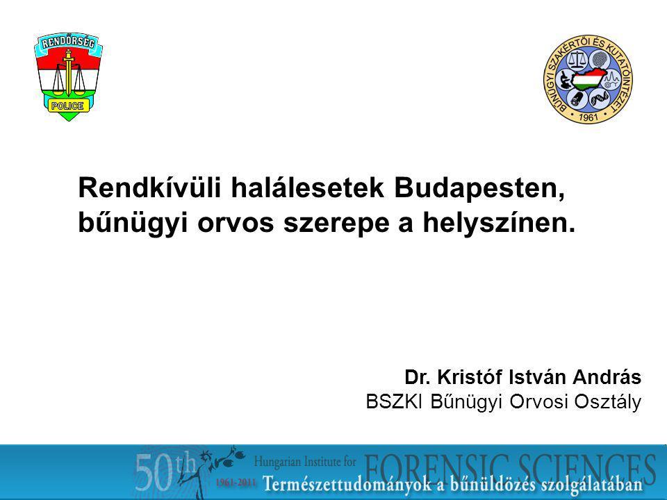 Rendkívüli halálesetek Budapesten, bűnügyi orvos szerepe a helyszínen. Dr. Kristóf István András BSZKI Bűnügyi Orvosi Osztály