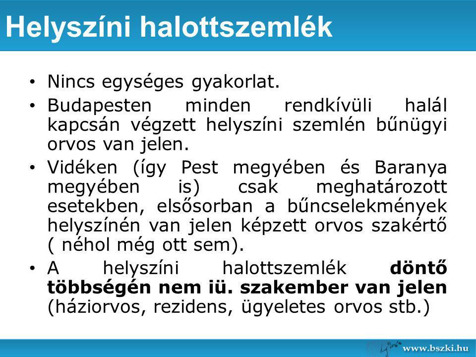 Helyszíni halottszemlék Nincs egységes gyakorlat. Budapesten minden rendkívüli halál kapcsán végzett helyszíni szemlén bűnügyi orvos van jelen. Vidéke