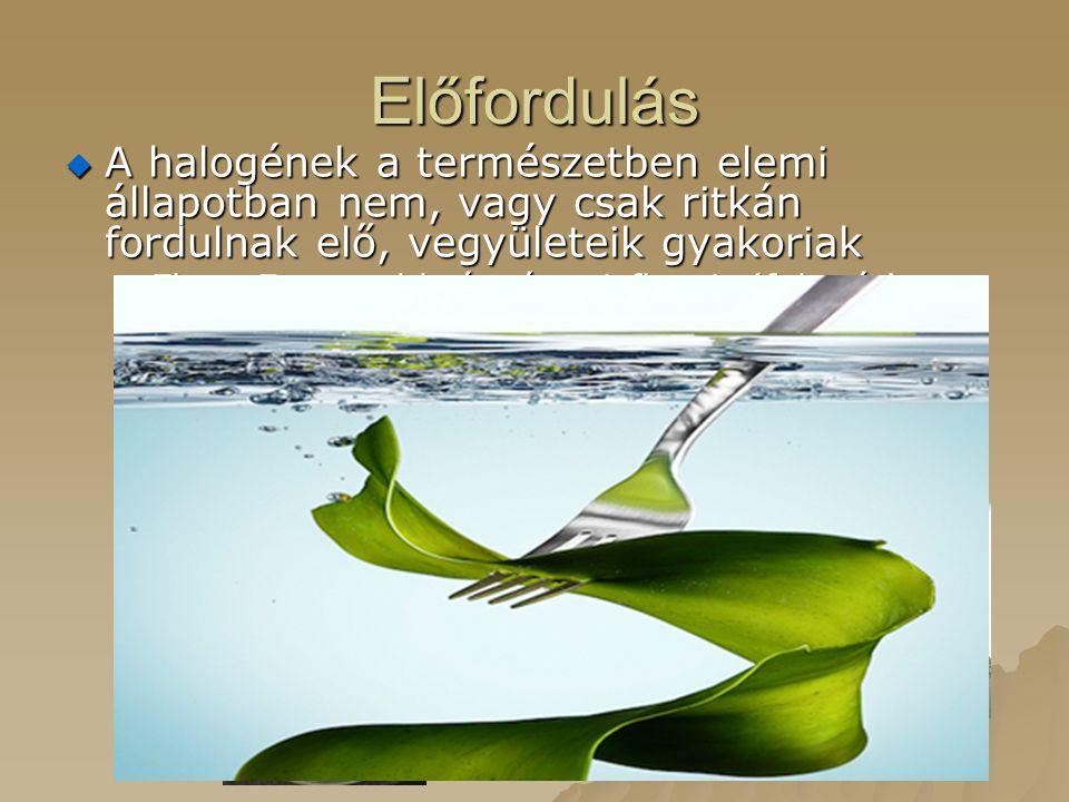 Előfordulás  A halogének a természetben elemi állapotban nem, vagy csak ritkán fordulnak elő, vegyületeik gyakoriak –Fluor:Fontosabb ásványai:fluorit