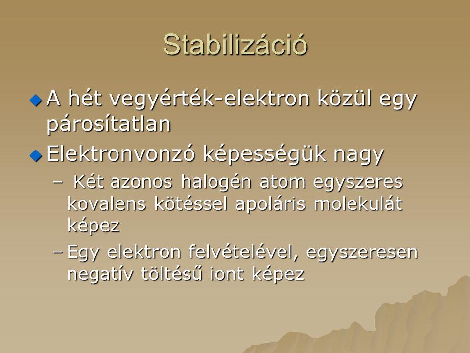 Stabilizáció  A hét vegyérték-elektron közül egy párosítatlan  Elektronvonzó képességük nagy – Két azonos halogén atom egyszeres kovalens kötéssel a
