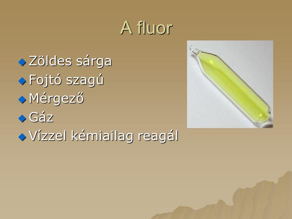 A fluor  Zöldes sárga  Fojtó szagú  Mérgező  Gáz  Vízzel kémiailag reagál