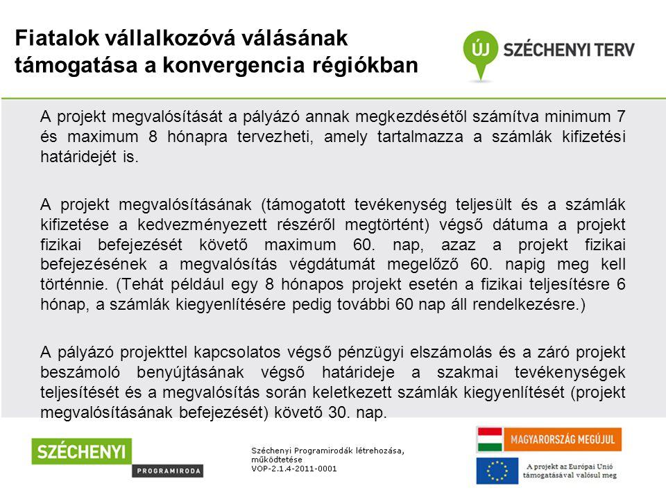 Fiatalok vállalkozóvá válásának támogatása a konvergencia régiókban A projekt megvalósítását a pályázó annak megkezdésétől számítva minimum 7 és maxim