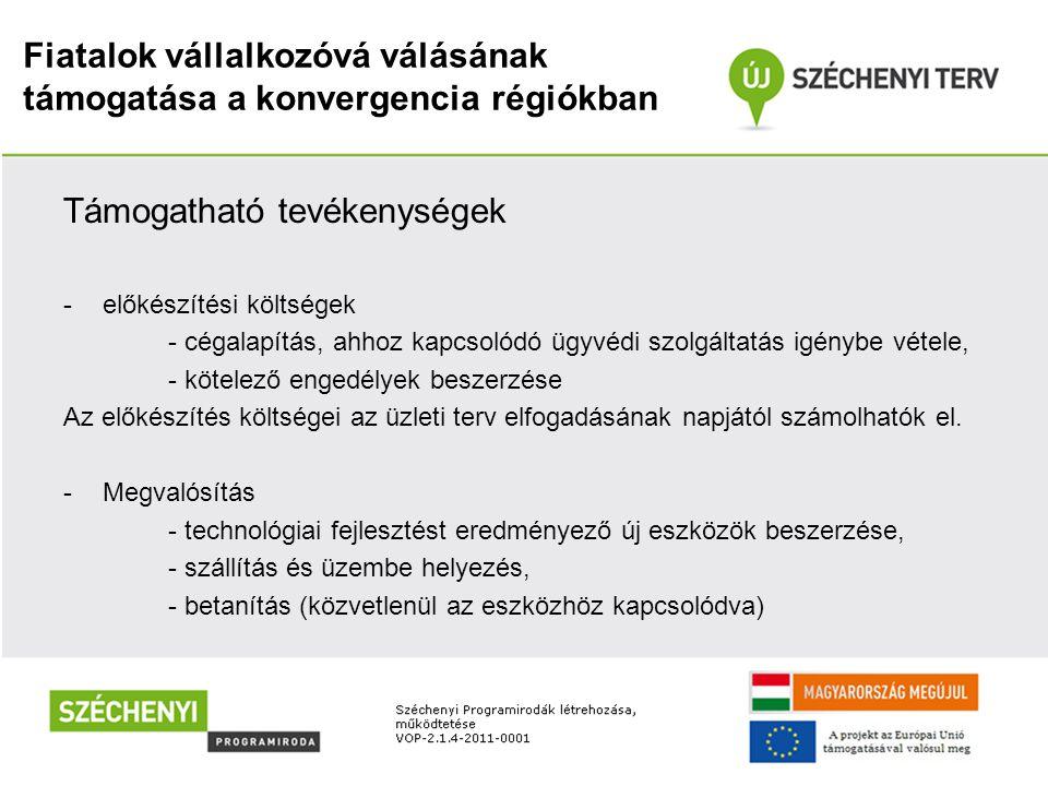 Fiatalok vállalkozóvá válásának támogatása a konvergencia régiókban Támogatható tevékenységek -előkészítési költségek - cégalapítás, ahhoz kapcsolódó