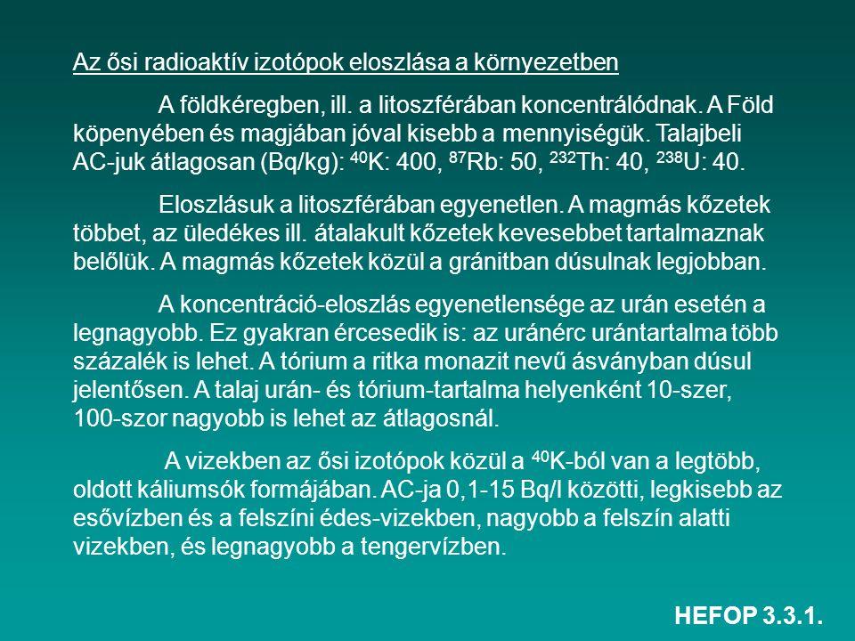 HEFOP 3.3.1. Az ősi radioaktív izotópok eloszlása a környezetben A földkéregben, ill. a litoszférában koncentrálódnak. A Föld köpenyében és magjában j