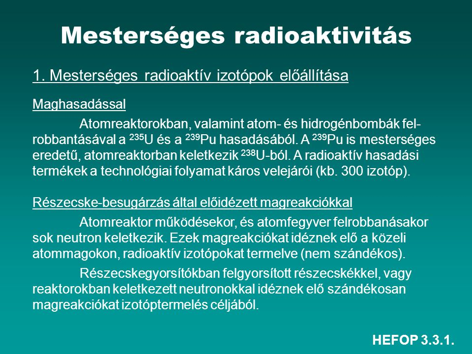HEFOP 3.3.1. Mesterséges radioaktivitás 1. Mesterséges radioaktív izotópok előállítása Maghasadással Atomreaktorokban, valamint atom- és hidrogénbombá