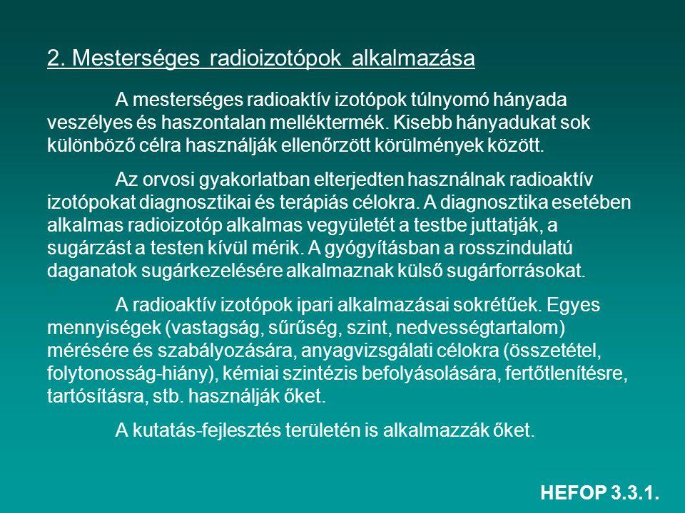 HEFOP 3.3.1. 2. Mesterséges radioizotópok alkalmazása A mesterséges radioaktív izotópok túlnyomó hányada veszélyes és haszontalan melléktermék. Kisebb