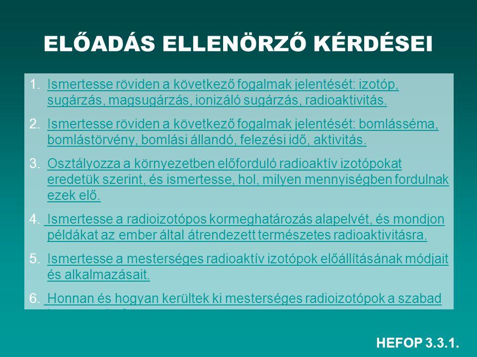 HEFOP 3.3.1. ELŐADÁS ELLENÖRZŐ KÉRDÉSEI 1. Ismertesse röviden a következő fogalmak jelentését: izotóp, sugárzás, magsugárzás, ionizáló sugárzás, radio