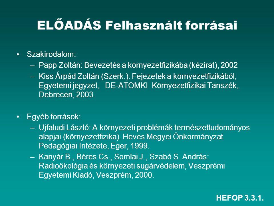 HEFOP 3.3.1. ELŐADÁS Felhasznált forrásai Szakirodalom: –Papp Zoltán: Bevezetés a környezetfizikába (kézirat), 2002 –Kiss Árpád Zoltán (Szerk.): Fejez