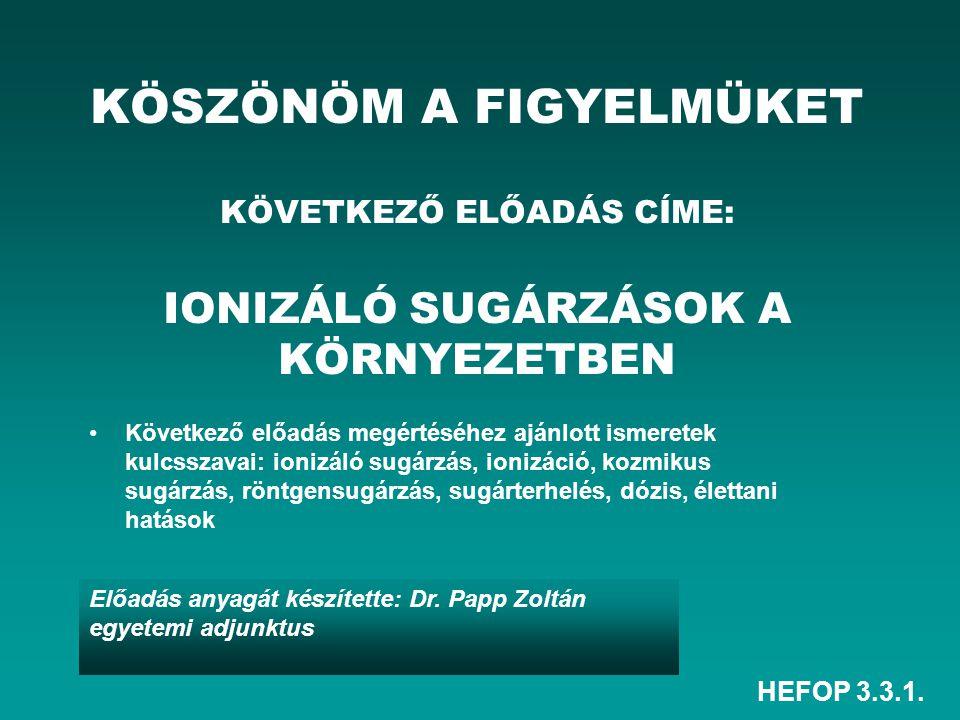 HEFOP 3.3.1. Előadás anyagát készítette: Dr. Papp Zoltán egyetemi adjunktus KÖSZÖNÖM A FIGYELMÜKET KÖVETKEZŐ ELŐADÁS CÍME: IONIZÁLÓ SUGÁRZÁSOK A KÖRNY