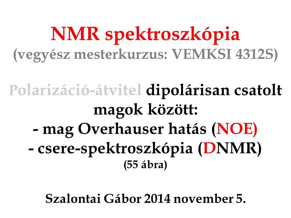 NMR spektroszkópia (vegyész mesterkurzus: VEMKSI 4312S) P olarizáció-átvitel dipolárisan csatolt magok között: - mag Overhauser hatás (NOE) - csere-spektroszkópia (DNMR) (55 ábra) Szalontai Gábor 2014 november 5.